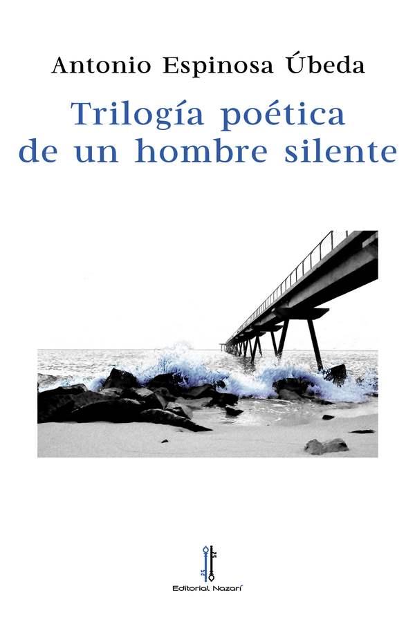 Trilogía poética de un hombre silente - Antonio Espinosa Úbeda